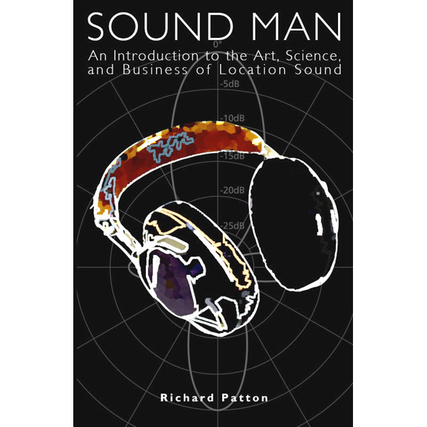 Sound Man - An Introduction to the Art, Science and Business of Location Sound by Richard Patton